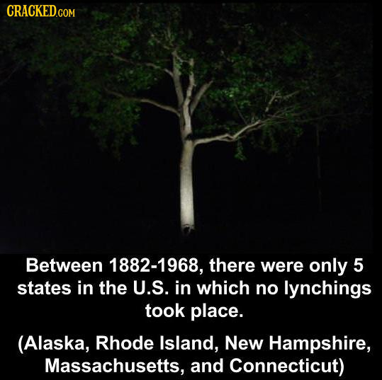 CRACKEDCO COM Between 1882-1968, there were only 5 states in the U.S. in which no lynchings took place. (Alaska, Rhode Island, New Hampshire, Massachu