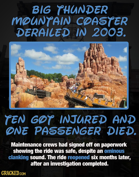 BIG THUNDER MOUNTAIN COASTER DERAILED IN 2003. TEN GOT INJURED AND ONE PASSENGER DIED. Maintenance crews had signed off on paperwork showing the ride