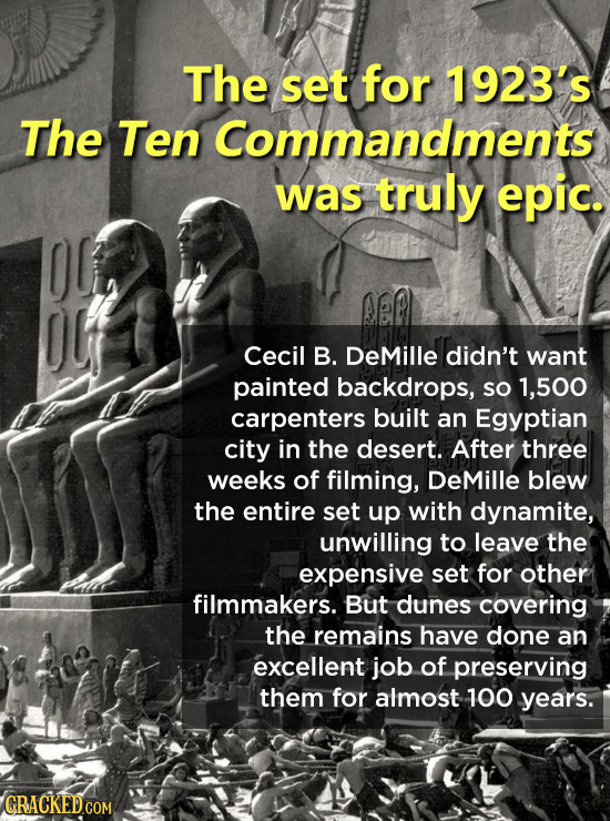 The set for 1923's The Ten Commandments was truly epic. Cecil B. DeMille didn't want painted backdrops, SO 1,500 carpenters built an Egyptian city in