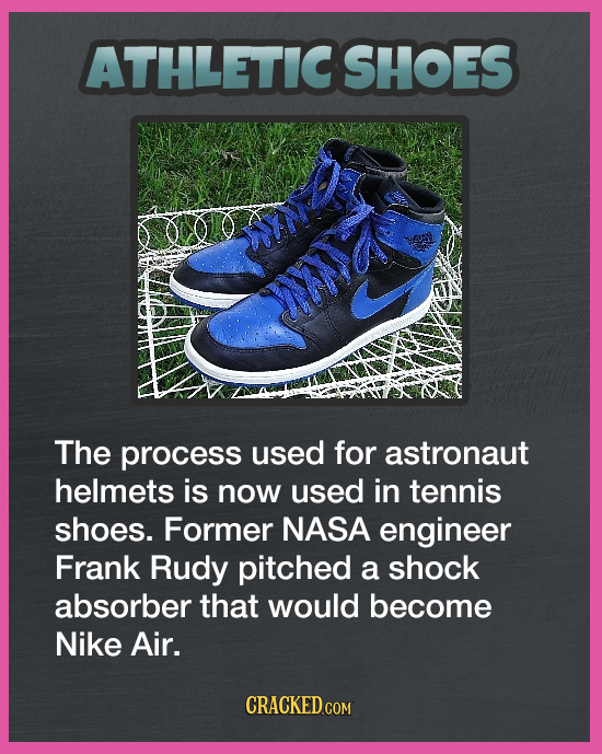 ATHLETICSHOES The process used for astronaut helmets is now used in tennis shoes. Former NASA engineer Frank Rudy pitched a shock absorber that would
