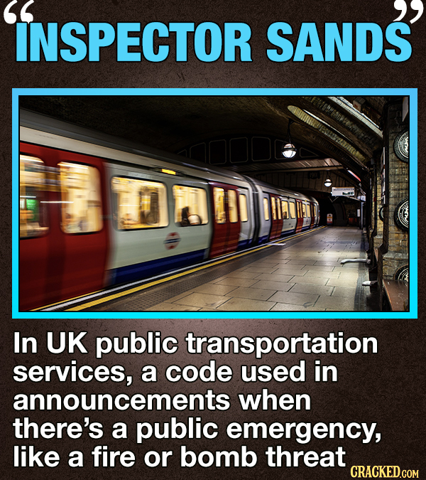 2 INSPECTOR SANDS In UK public transportation services, a code used in announcements when there's a public emergency, like a fire or bomb threat CRACK