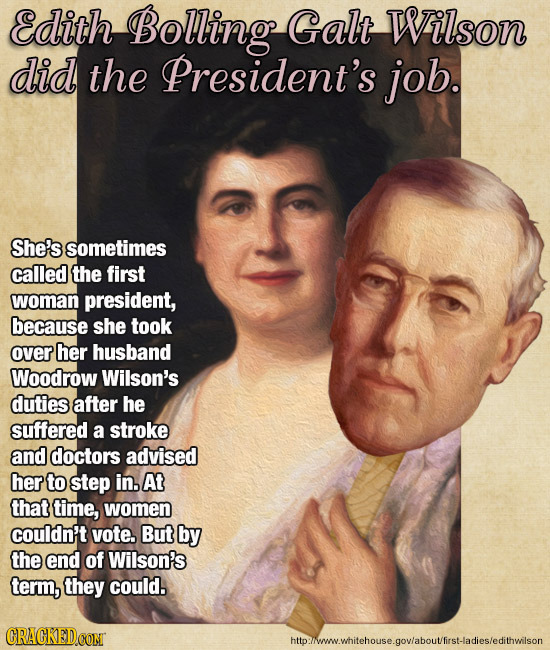 Edith Bolling Galt Wilson did the President's job. She's sometimes called the first woman president, because she took over her husband Woodrow Wilson'