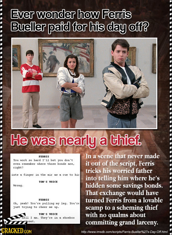 Ever wonder how Ferris Bueller paid for his day off? He was nearly a thief. In FERRIS a scene that never made You saork so bard 1'11 bet you don't it