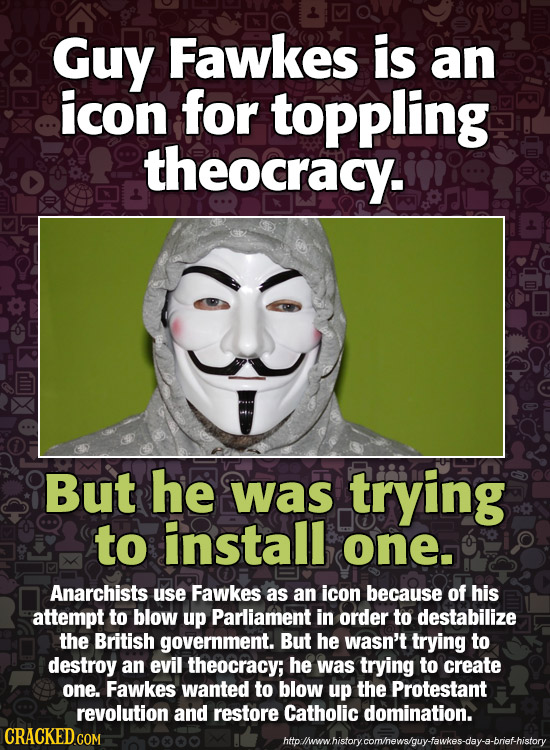 Guy Fawkes is an icon for toppling theocracy. But he was trying to install one. Anarchists use Fawkes as an icon because of his attempt to blow up Par