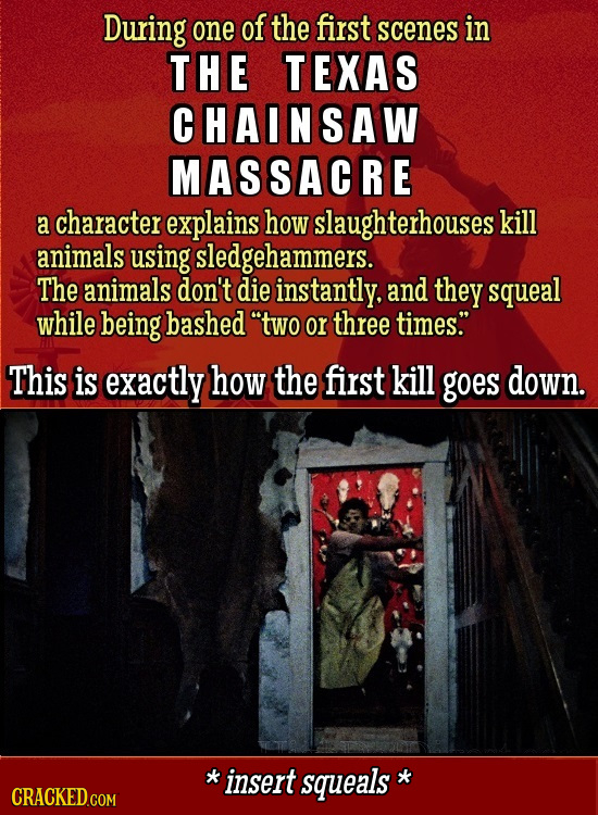 During one of the first scenes in THE TEXAS CHAINSAW MASSACRE a character explains how slaughterhouses kill animals using sledgehammers. The animals d