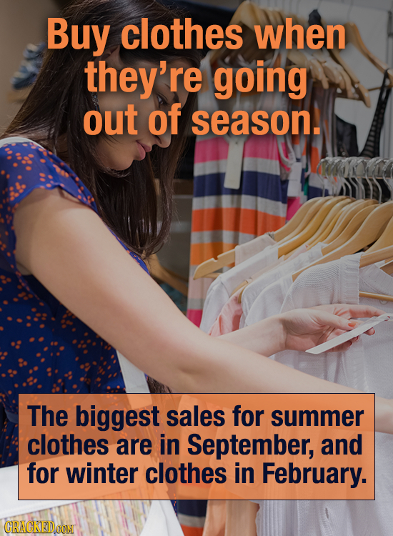 Buy clothes when they're going out of season. The biggest sales for summer clothes are in September, and for winter clothes in February. CRACKEDOON