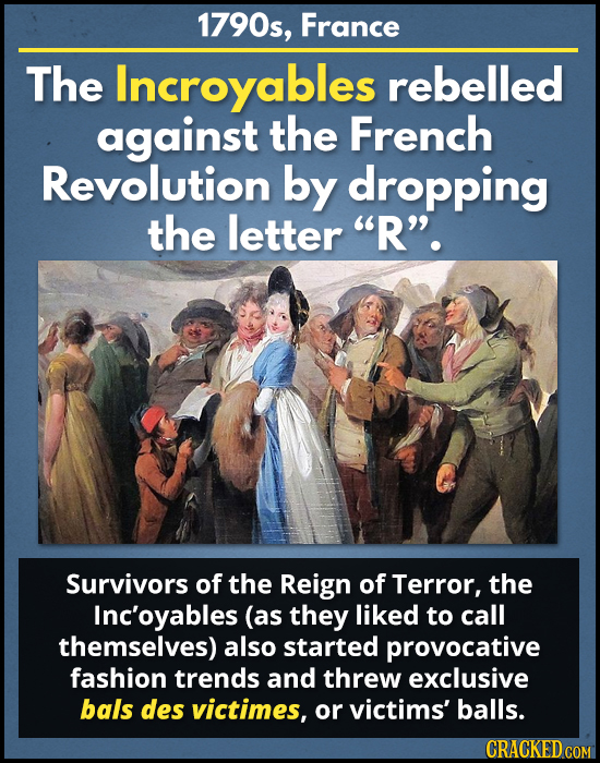 1790s, France The Incroyables rebelled against the French Revolution by dropping the letter R'. Survivors of the Reign of Terror, the Inc'oyables (a