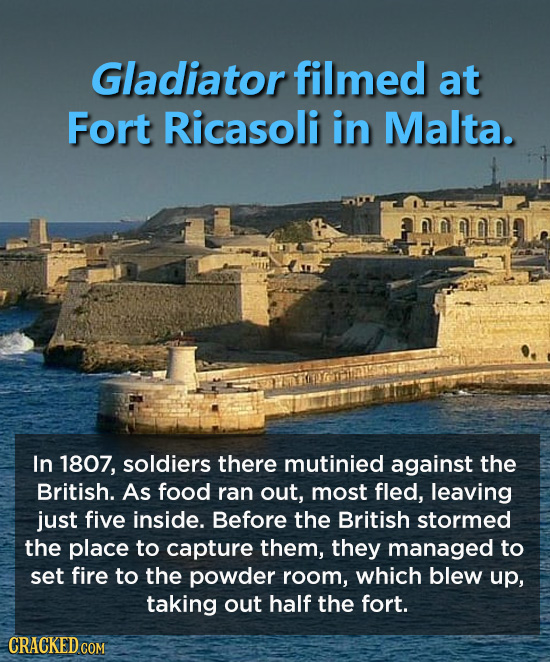 Gladiator filmed at Fort Ricasoli in Malta. In 1807, soldiers there mutinied against the British. As food ran out, most fled, leaving just five inside