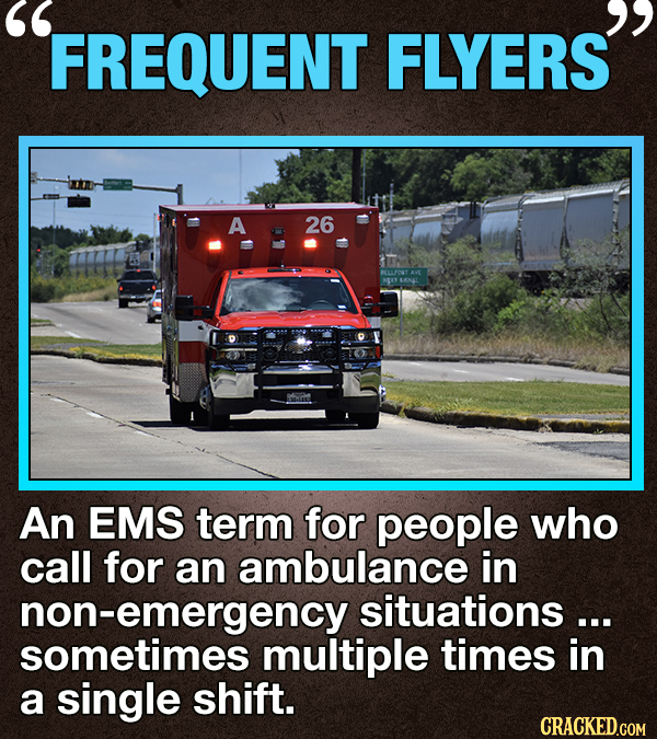 FREQUENT FLYERS A 26 An EMS term for people who call for an ambulance in non-emergency situations... sometimes multiple times in a single shift. CRACK