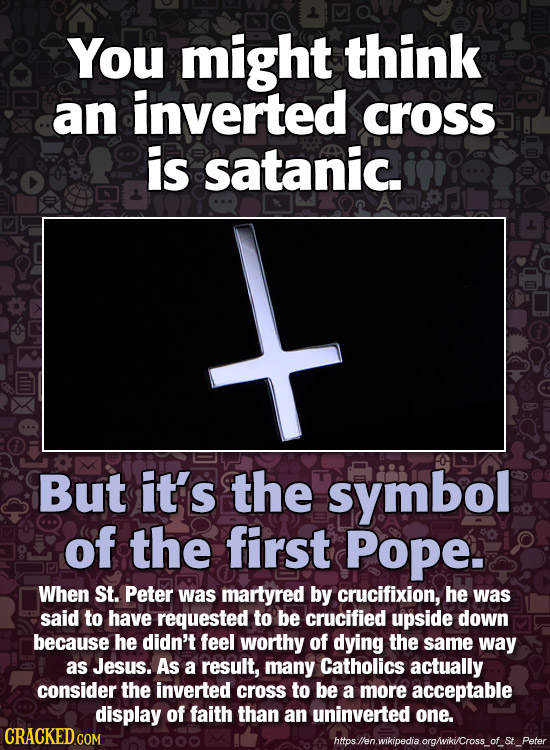 You might think an inverted cross iS satanic. But it's the symbol of the first Pope. When St. Peter was martyred by crucifixion, he was said to have r