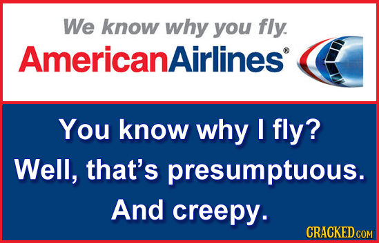 We know why you fly. Americanairlines You know why I fly? Well, that's presumptuous. And creepy. CRACKED.COM