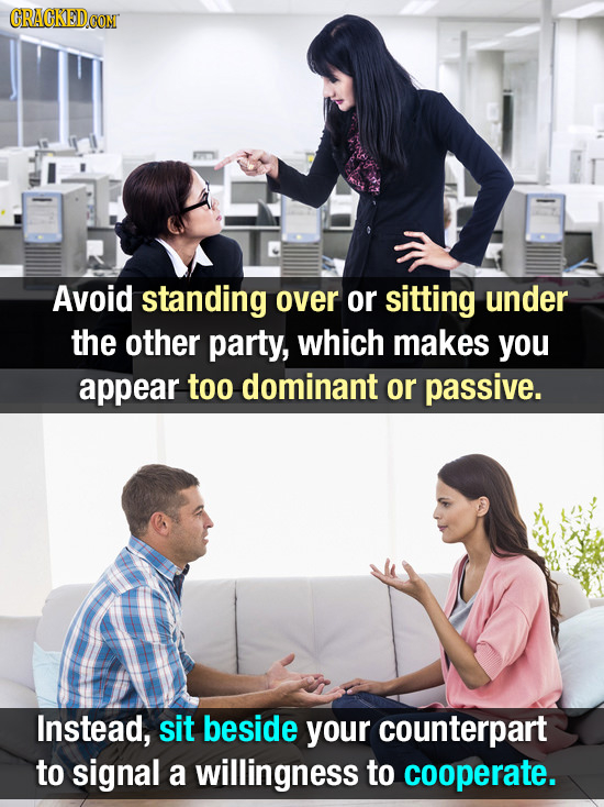 CRACKEDCOR Avoid standing over or sitting under the other party, which makes you appear too dominant or passive. Instead, sit beside your counterpart