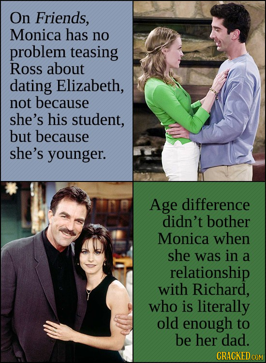 On Friends, Monica has no problem teasing ROSS about dating Elizabeth, not because she's his student, but because she's younger. Age difference didn't