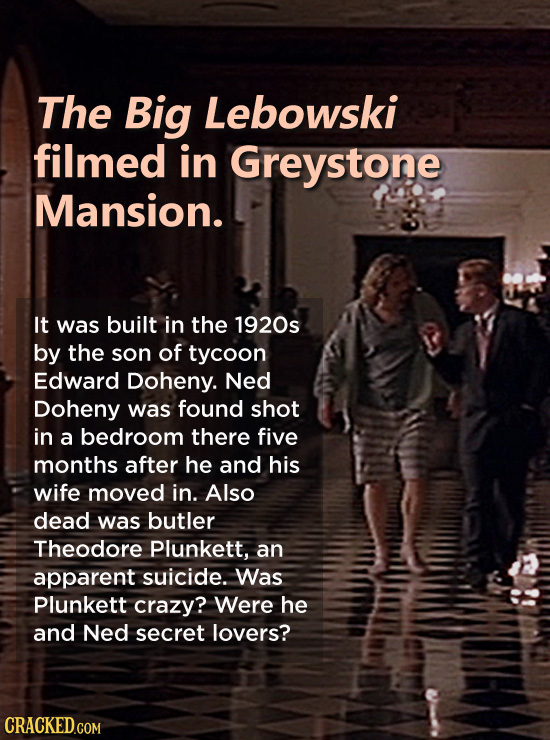 The Big Lebowski filmed in Greystone Mansion. It was built in the 1920s by the son of tycoon Edward Doheny. Ned Doheny was found shot in a bedroom the