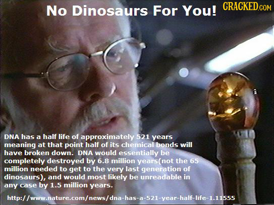 No Dinosaurs For You! CRACKED.COM DNA has a half life of approximately 521 years meaning at that point half of its chemical bonds will have broken dow