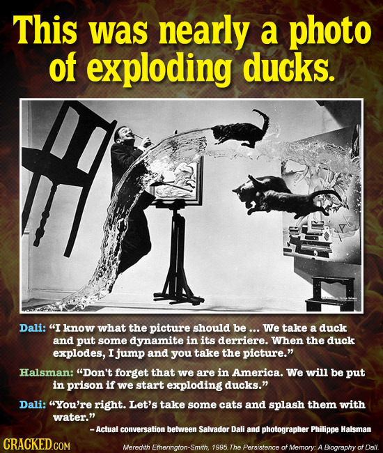 This was nearly a photo of exploding ducks. Dali: I know what the picture should be ... We take a duck and put some dynamite in its derriere. When th