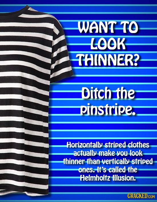 WANT TO LOOK THINNER? Ditch the pinstripe. Horizontally striped clothes actually make you look thinner than vertically striped ones. It's called the H