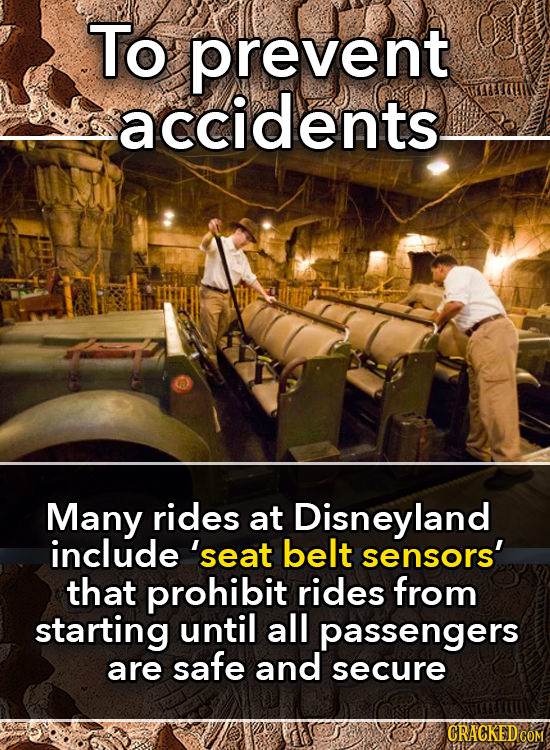 To prevent accidents Many rides at Disneyland include 'seat belt sensors' that prohibit rides from starting until all passengers are safe and secure C