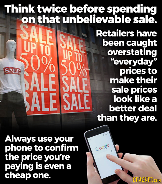 Think twice before spending on that unbelievable sale. SALE SALE Retailers have UP been caught TO 50% UP TO overstating 50% everyday SALE SALE price