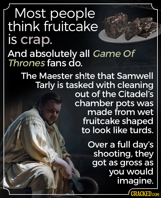 Most people think fruitcake is crap. And absolutely all Game Of Thrones fans do. The Maester sh!te that Samwell Tarly is tasked with cleaning out of t