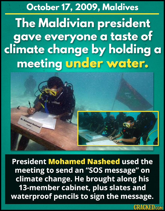 October 17, 2009, Maldives The Maldivian president gave everyone a taste of climate change by holding a meeting under water. M Matame Nahees President