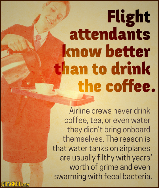 Flight attendants know better than to drink the coffee. Airline crews never drink coffee, tea, or even water they didn't bring onboard themselves. The