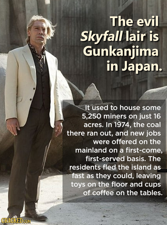 The evil Skyfall lair is Gunkanjima in Japan. It used to house some 250 miners on just 16 acres. In 1974, the coal there ran out, and new jobs were of