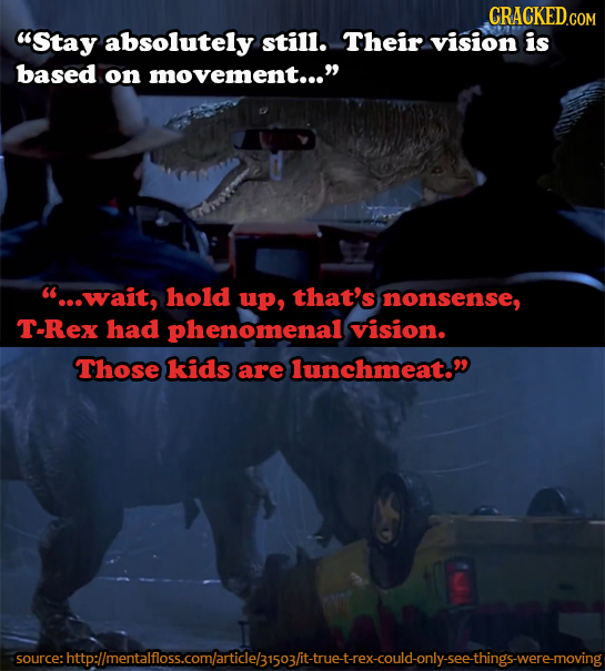 CRACKED.COM Stay absolutely still. Their vision is based on movement... 'e..wait, hold up, that's nonsense, T-Rex had phenomenal vision. Those kids