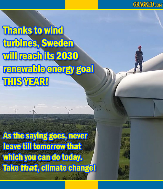 CRACKEDco COM Thanks to wind turbines, Sweden will reach its 2030 renewable energy goal THIS YEAR! As the saying goes, never leave till tomorrow that