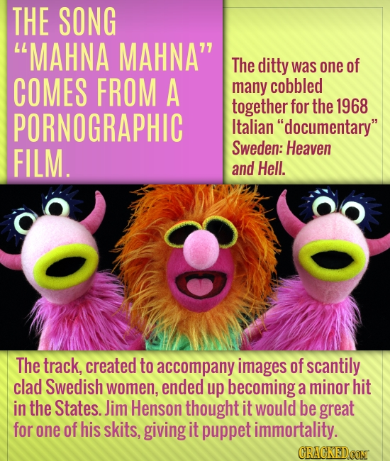 THE SONG MAHNA MAHNA' The ditty was one of COMES FROM A many cobbled together for the 1968 PORNOGRAPHIC Italian documentary FILM. Sweden: Heaven an