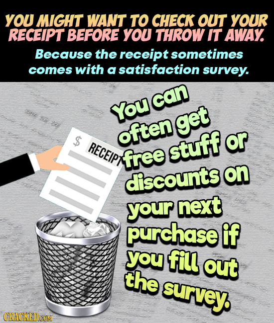 YOU MIGHT WANT TO CHECK OUT YOUR RECEIPT BEFORE You THROW IT AWAY. Because the receipt sometimes comes with a satisfaction survey. can You get $ often