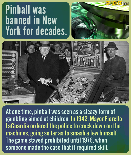 CRACKED.CON Pinball was banned in New York for decades. S elrooe w 100808 100100 000 cos At one time, pinball was seen as a sleazy form of gambling ai