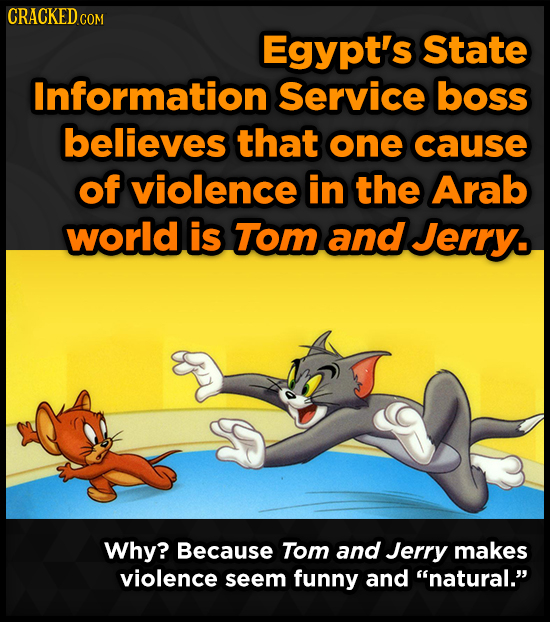 CRACKED COM Egypt's State Information Service boss believes that one cause of violence in the Arab world is Tom and Jerry. Why? Because Tom and Jerry
