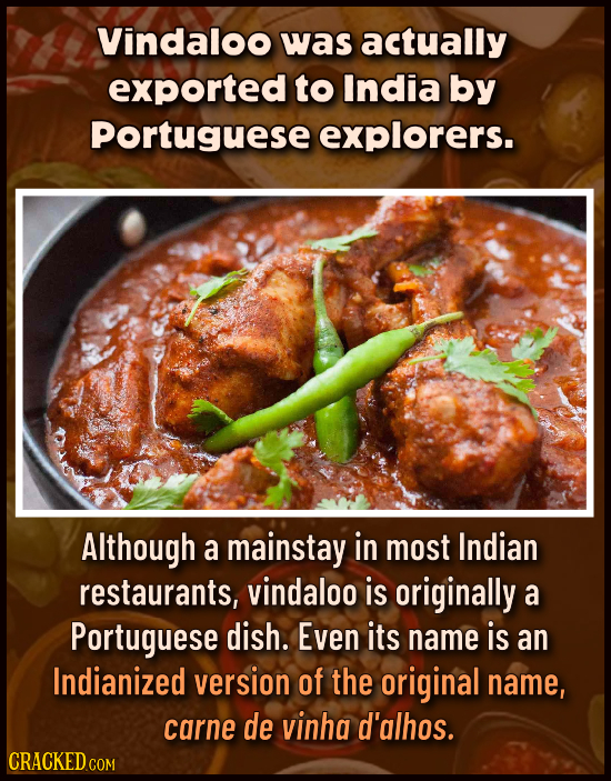 Vindaloo was actually exported to India by Portuguese explorers. Although a mainstay in most Indian restaurants, vindaloo is originally a Portuguese d