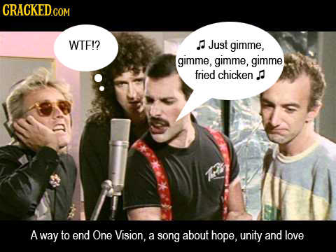 CRACKED.COM WTF!? Just gimme, gimme, gimme, gimme fried chicken. A way to end One Vision, a song about hope, unity and love