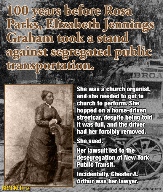 100 years before Rosa Parks, Elizabeth Jennings Graham took a stand against segregated public transportationo She was a church organist, and she neede