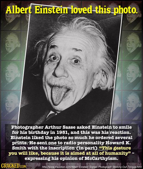 Albert Einstein loved this photo. Photographer Arthur Sasse asked Einstein to smile for his birthday in 1951, and this was his reaction. Einstein like