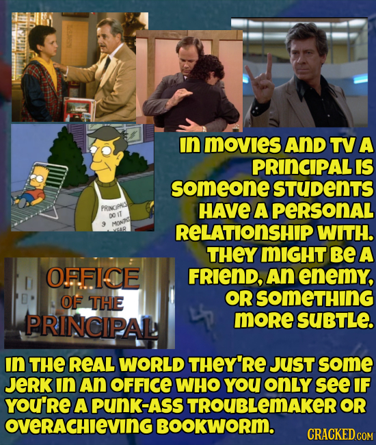 In MOVIeS AnD TV A PRINCIPAL IS someone STUDENTS PRINGIPALS HAVE A PERSONAL DO IT 9 MONC RELATIONSHIP WITH. THEY MIGHT Be A OFFICE FRIEND, An enemy, O