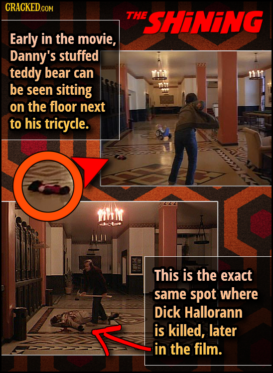 THE SHINING Early in the movie, Danny's stuffed teddy bear can be seen sitting on the floor next to his tricycle. fhi This is the exact same spot whe