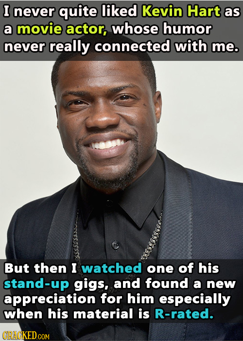 I never quite liked Kevin Hart as a movie actor, whose humor never really connected with me. But then I watched one of his stand-up gigs, and found a