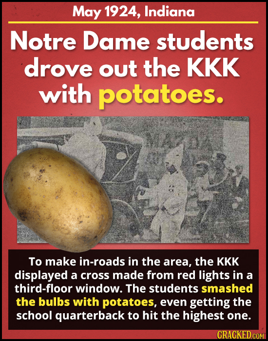 May 1924, Indiana Notre Dame students drove out the KKK with potatoes. To make in-roads in the area, the KKK displayed a cross made from red lights in