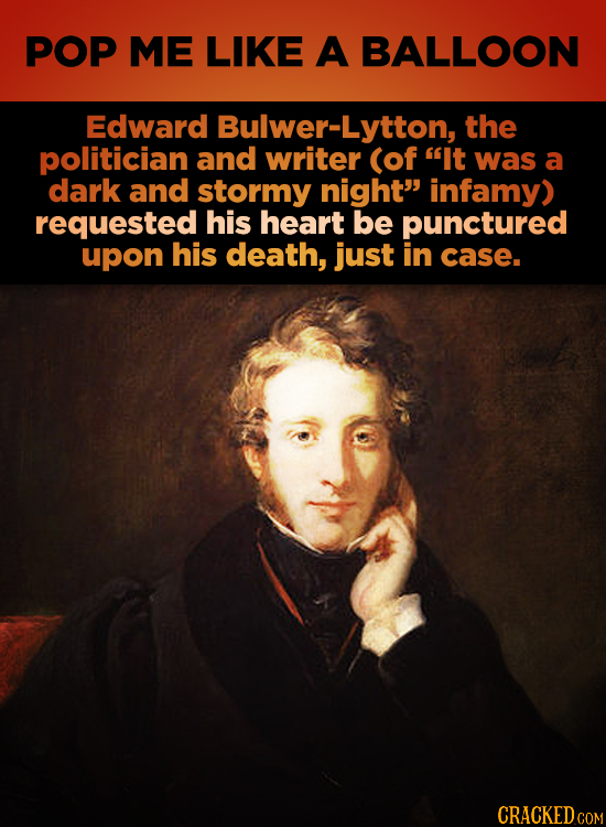 POP ME LIKE A BALLOON Edward Bulwer-Lytton, the politician and writer (of It was a dark and stormy night infamy) requested his heart be punctured up