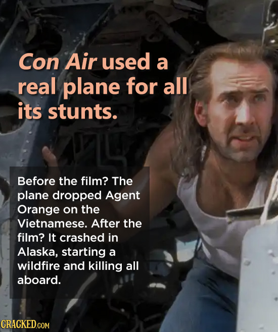 Con Air used a real plane for all its stunts. Before the film? The plane dropped Agent Orange on the Vietnamese. After the film? It crashed in Alaska,