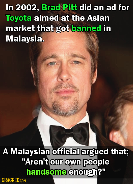 In 2002, Brad Pitt did an ad for Toyota aimed at the Asian market that got banned in Malaysia. A Malaysian official argued that; Aren't our own peopl