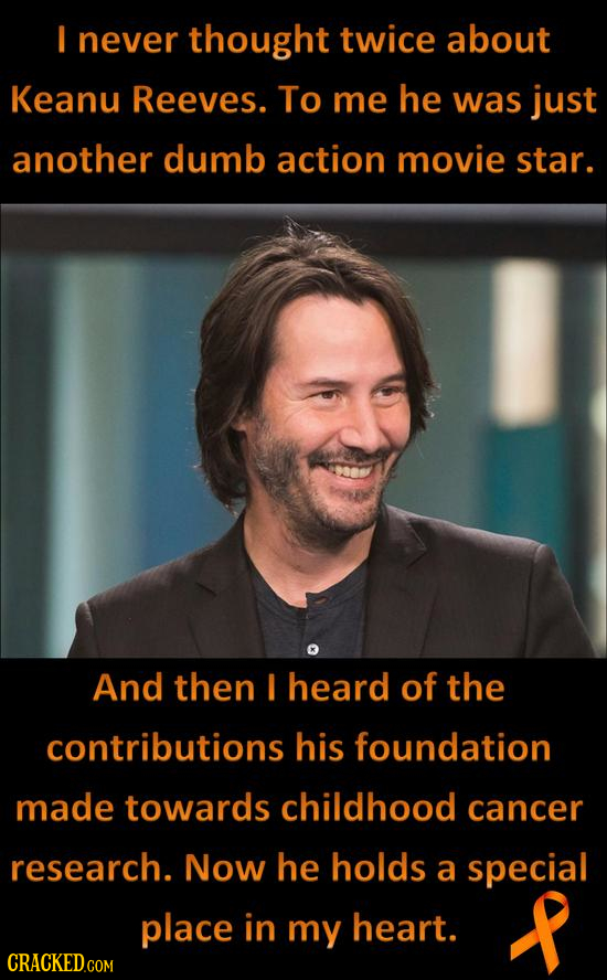 I never thought twice about Keanu Reeves. To me he was just another dumb action movie star. And then I heard of the contributions his foundation made