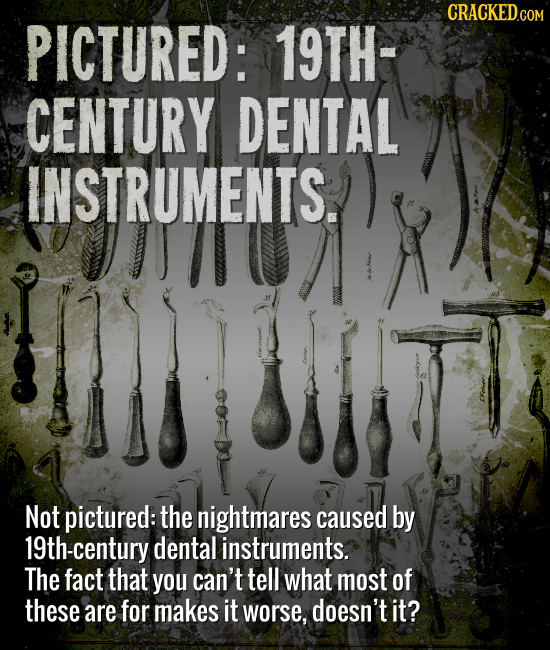 CRACKEDcO PICTURED: 19TH- CENTURY DENTAL INSTRUMENTS. Not pictured: the nightmares caused by 19th-century dental instruments. The fact that you can't