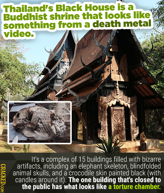 Thailand's Black House is a Buddhist shrine that looks like something from a death metal video. 11y11l It's a complex of 15 buildings filled with biza