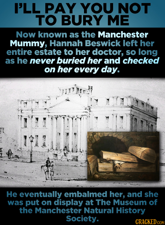 I'LL PAY YOU NOT TO BURY ME Now known as the Manchester Mummy, Hannah Beswick left her entire estate to her doctor, so long as he never buried her and