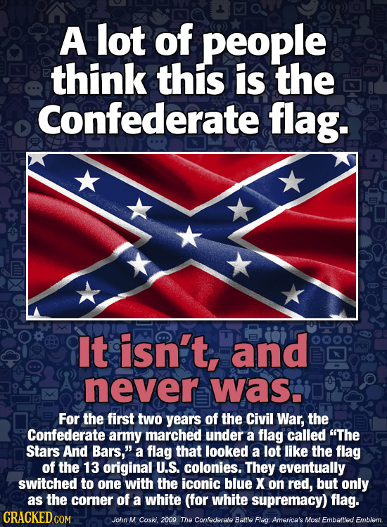 A lot of people think this is the Confederate flag. It isn't, and never was. For the first two years of the Civil War, the Confederate army marched un