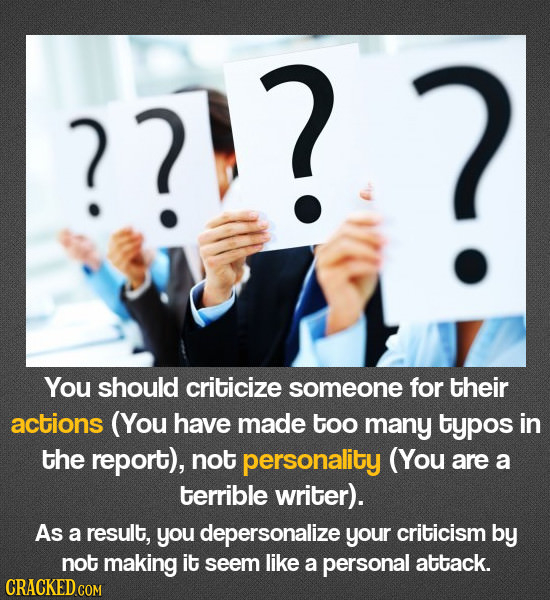 ? ? You should criticize someone for their actions (You have made too many typos in the report), not personality (You are a terrible writer). As a res